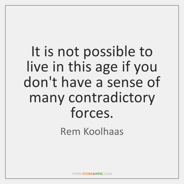 It is not possible to live in this age if you don't ...