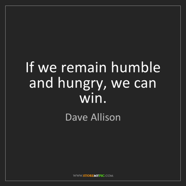 Dave Allison: If we remain humble and hungry, we can win.