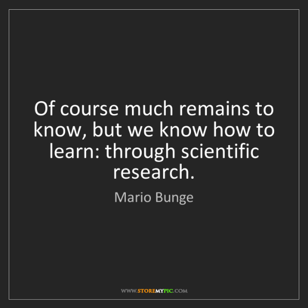 Mario Bunge: Of course much remains to know, but we know how to learn:...