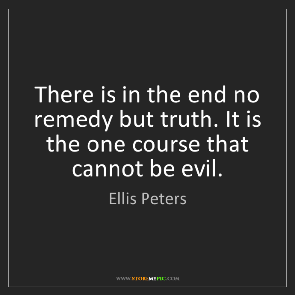 Ellis Peters: There is in the end no remedy but truth. It is the one...
