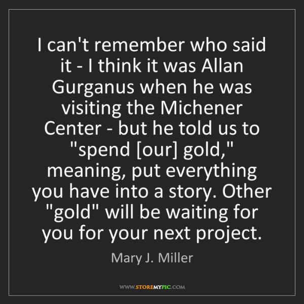 Mary J. Miller: I can't remember who said it - I think it was Allan Gurganus...