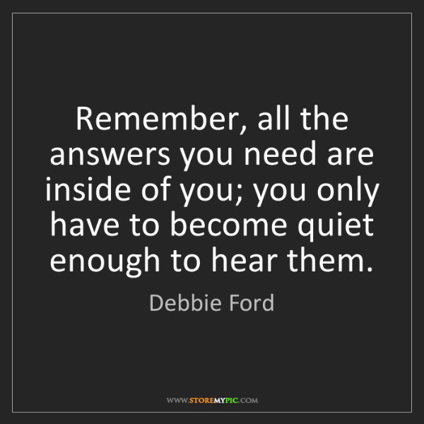 Debbie Ford: Remember, all the answers you need are inside of you;...