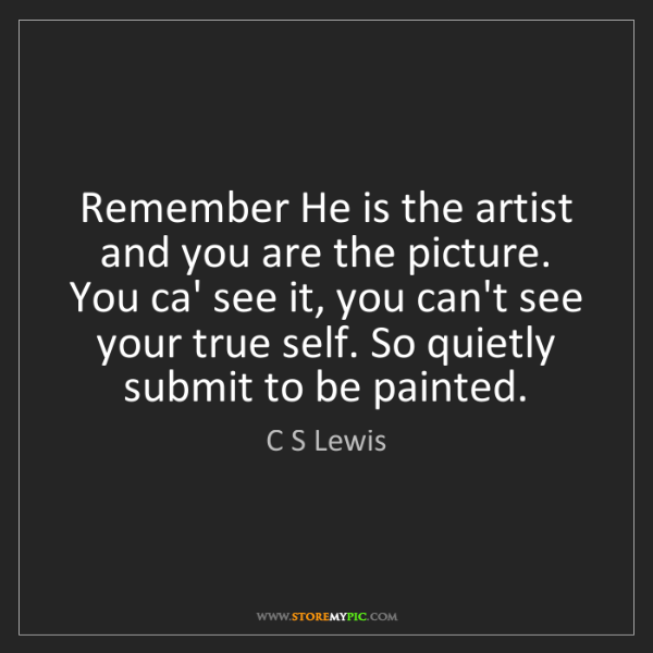 C S Lewis: Remember He is the artist and you are the picture. You...