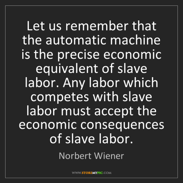 Norbert Wiener: Let us remember that the automatic machine is the precise...