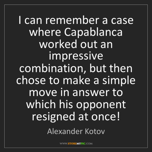 Alexander Kotov: I can remember a case where Capablanca worked out an...