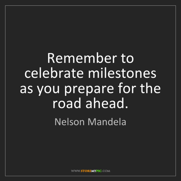 Nelson Mandela: Remember to celebrate milestones as you prepare for the...