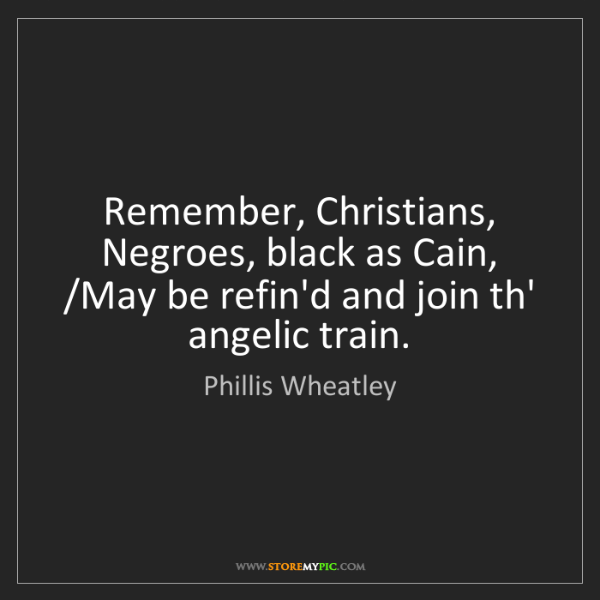 Phillis Wheatley: Remember, Christians, Negroes, black as Cain, /May be...