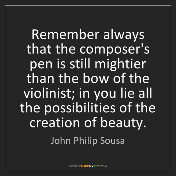John Philip Sousa: Remember always that the composer's pen is still mightier...