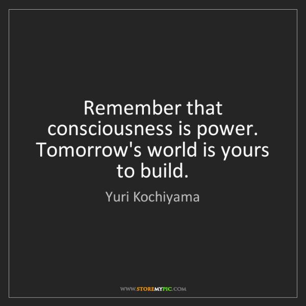 Yuri Kochiyama: Remember that consciousness is power. Tomorrow's world...