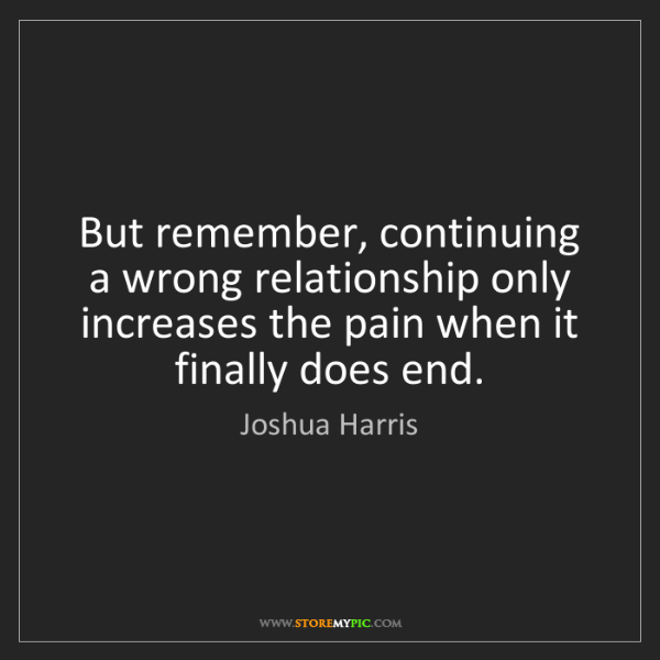Joshua Harris: But remember, continuing a wrong relationship only increases...