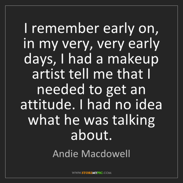 Andie Macdowell: I remember early on, in my very, very early days, I had...