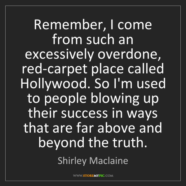 Shirley Maclaine: Remember, I come from such an excessively overdone, red-carpet...