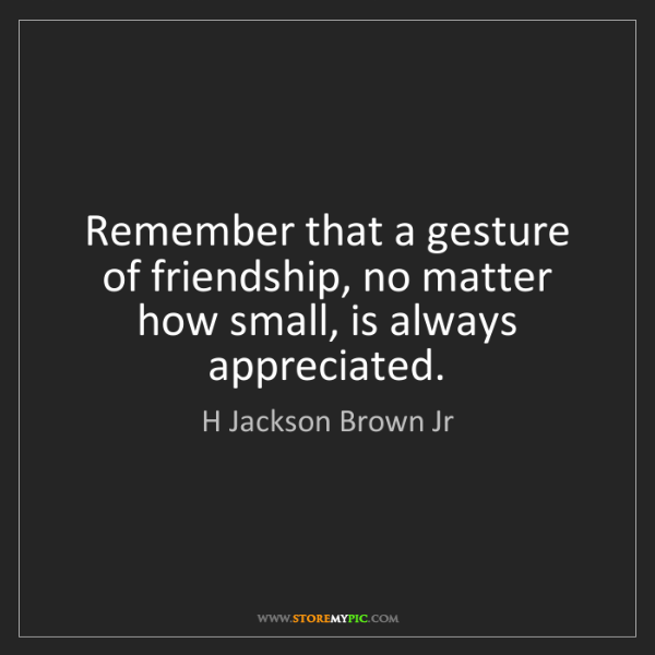 H Jackson Brown Jr: Remember that a gesture of friendship, no matter how...