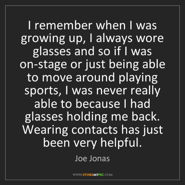 Joe Jonas: I remember when I was growing up, I always wore glasses...