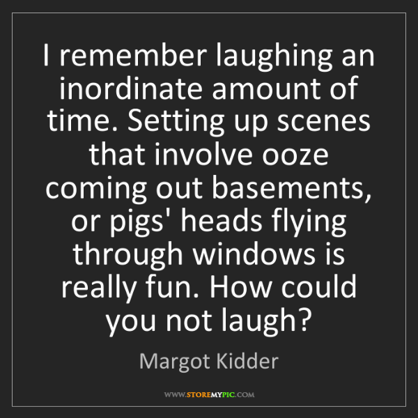 Margot Kidder: I remember laughing an inordinate amount of time. Setting...