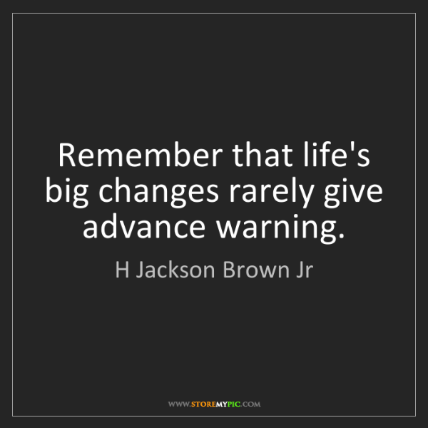 H Jackson Brown Jr: Remember that life's big changes rarely give advance...