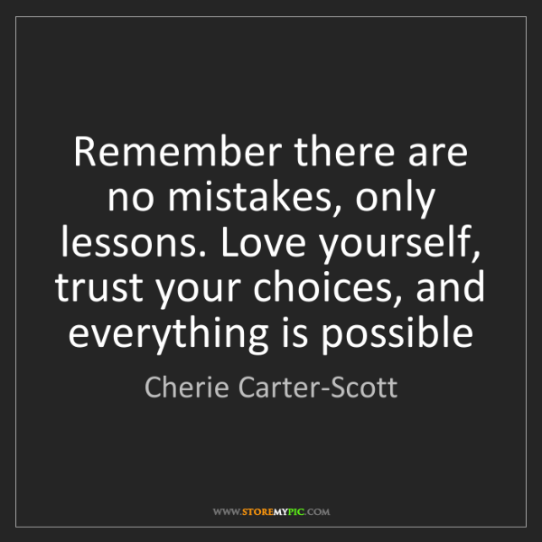 Cherie Carter-Scott: Remember there are no mistakes, only lessons. Love yourself,...