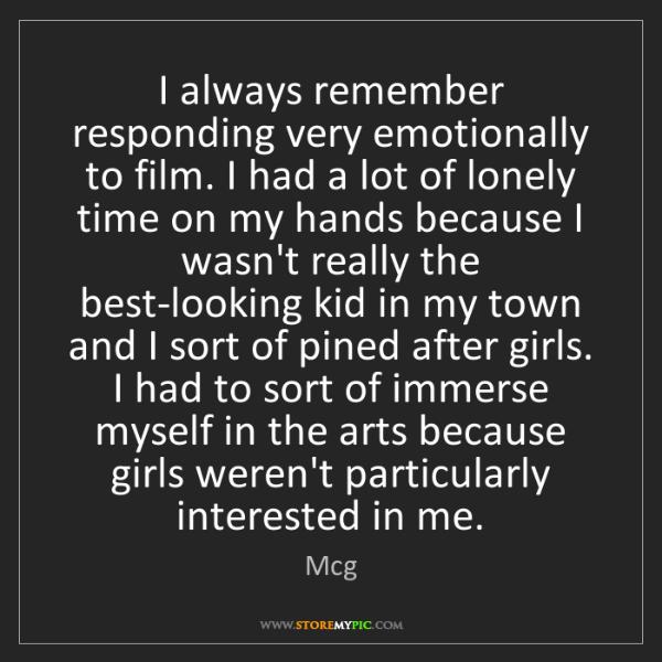 Mcg: I always remember responding very emotionally to film....