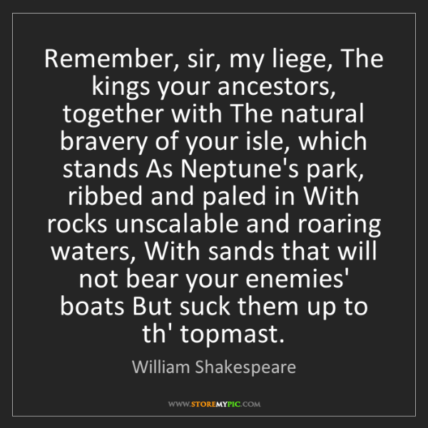 William Shakespeare: Remember, sir, my liege, The kings your ancestors, together...
