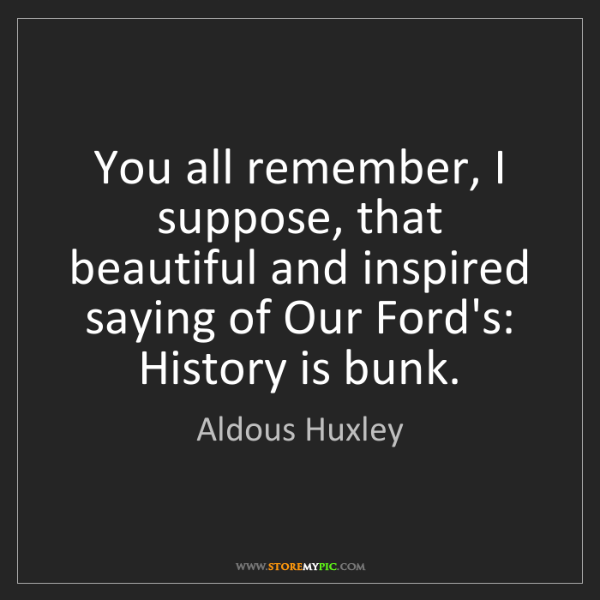 Aldous Huxley: You all remember, I suppose, that beautiful and inspired...