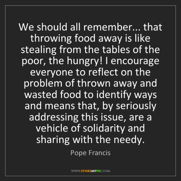 Pope Francis: We should all remember... that throwing food away is...