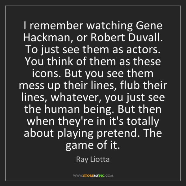 Ray Liotta: I remember watching Gene Hackman, or Robert Duvall. To...