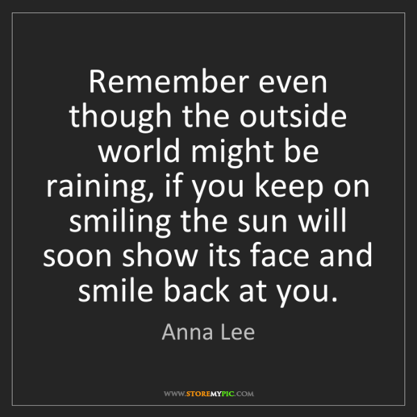Anna Lee: Remember even though the outside world might be raining,...