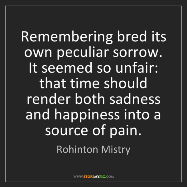 Rohinton Mistry: Remembering bred its own peculiar sorrow. It seemed so...