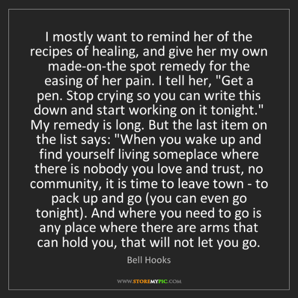 Bell Hooks: I mostly want to remind her of the recipes of healing,...