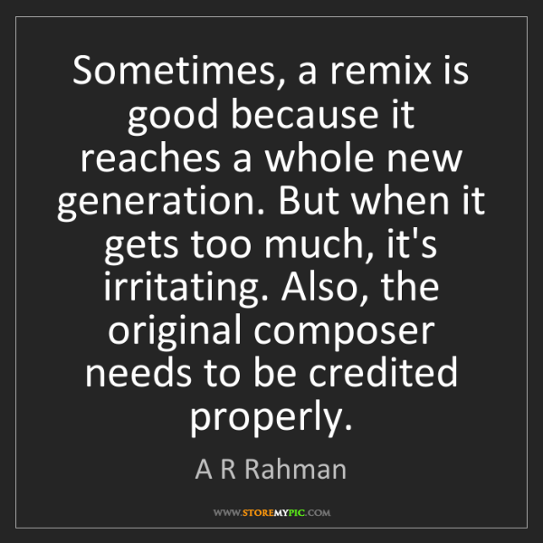 A R Rahman: Sometimes, a remix is good because it reaches a whole...