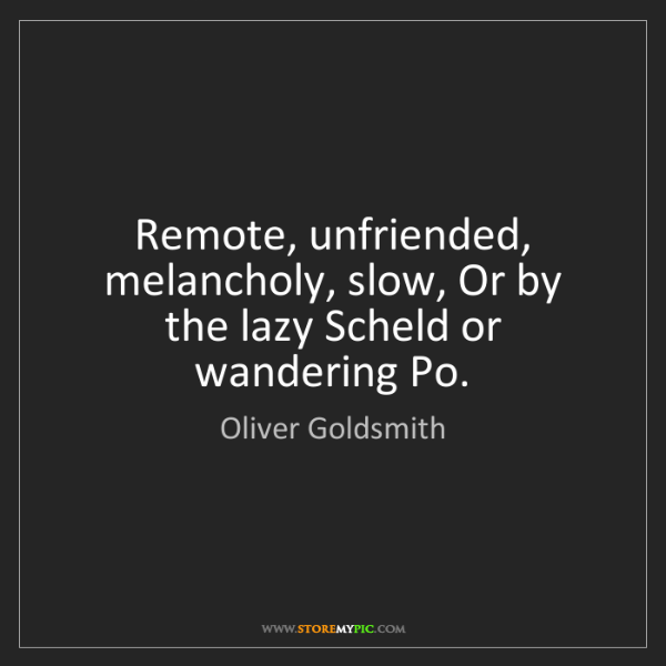 Oliver Goldsmith: Remote, unfriended, melancholy, slow, Or by the lazy...