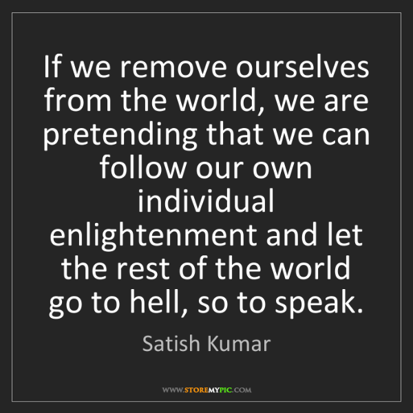 Satish Kumar: If we remove ourselves from the world, we are pretending...
