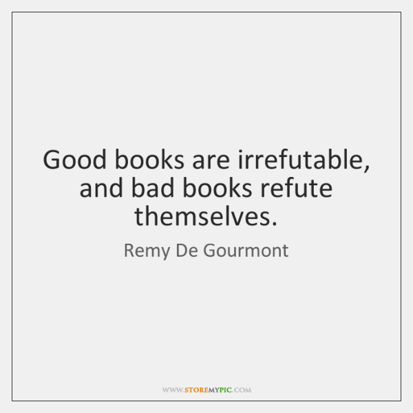Good books are irrefutable, and bad books refute themselves.
