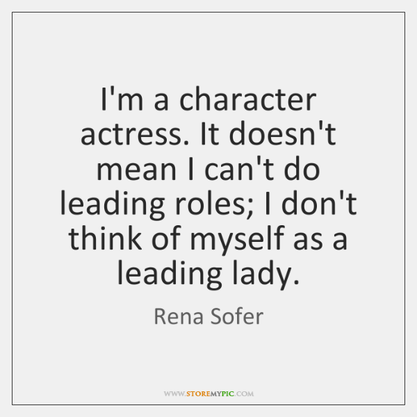 I'm a character actress. It doesn't mean I can't do leading roles; ...