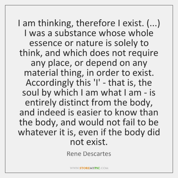 I am thinking, therefore I exist. (...) I was a substance whose whole ...