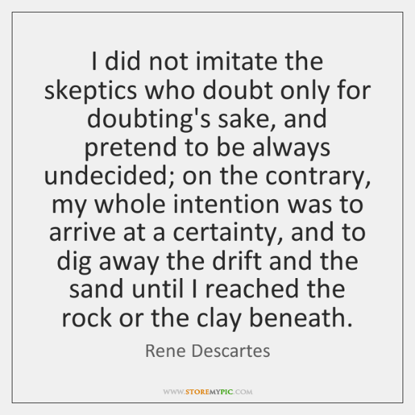 I did not imitate the skeptics who doubt only for doubting's sake, ...