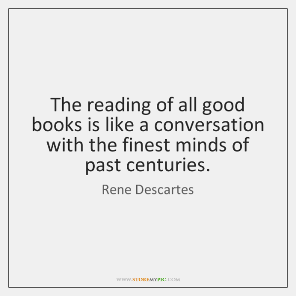 The reading of all good books is like a conversation with the ...