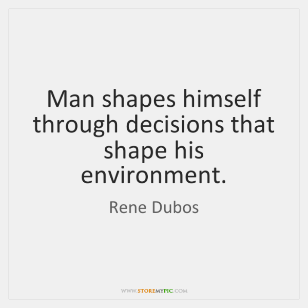 Man shapes himself through decisions that shape his environment.