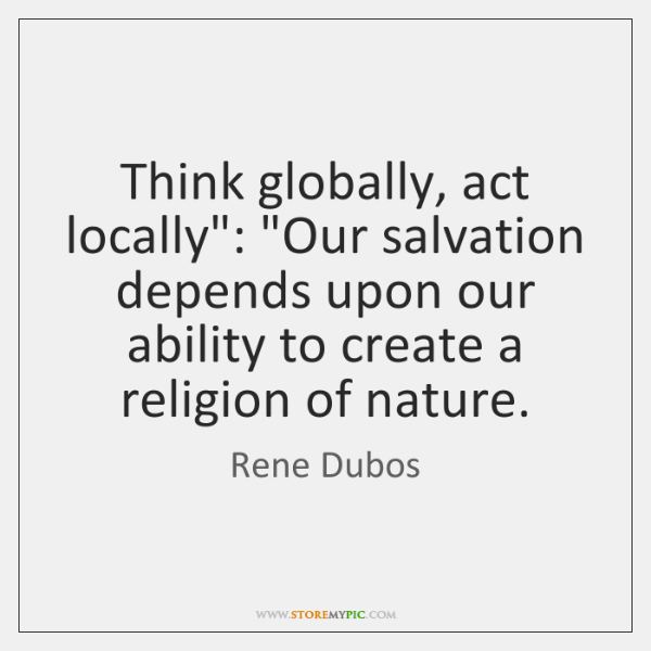 """Think globally, act locally"""": """"Our salvation depends upon our ability to create ..."""
