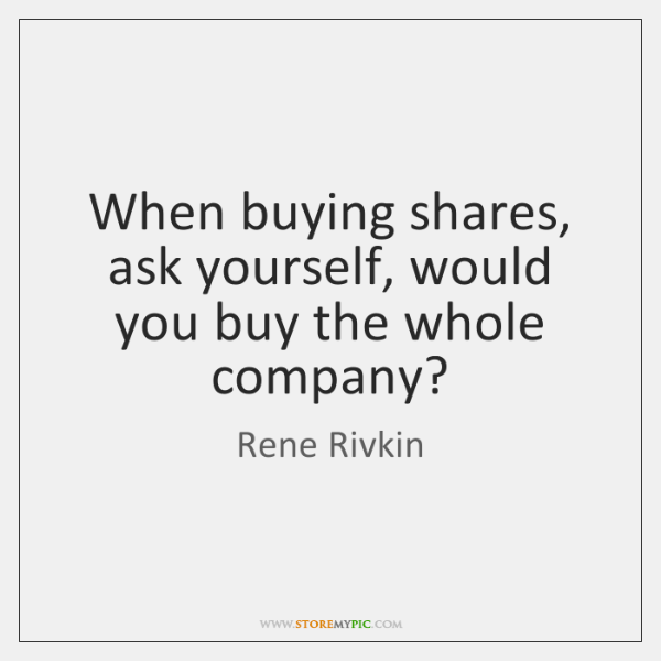 When buying shares, ask yourself, would you buy the whole company?