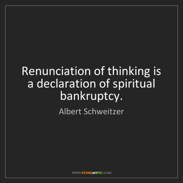 Albert Schweitzer: Renunciation of thinking is a declaration of spiritual...