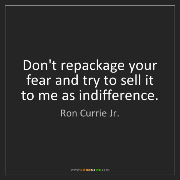 Ron Currie Jr.: Don't repackage your fear and try to sell it to me as...