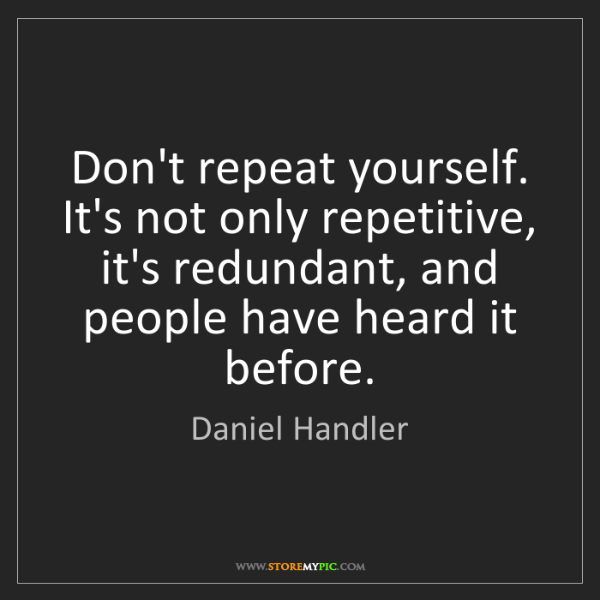 Daniel Handler: Don't repeat yourself. It's not only repetitive, it's...