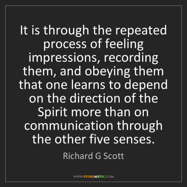Richard G Scott: It is through the repeated process of feeling impressions,...