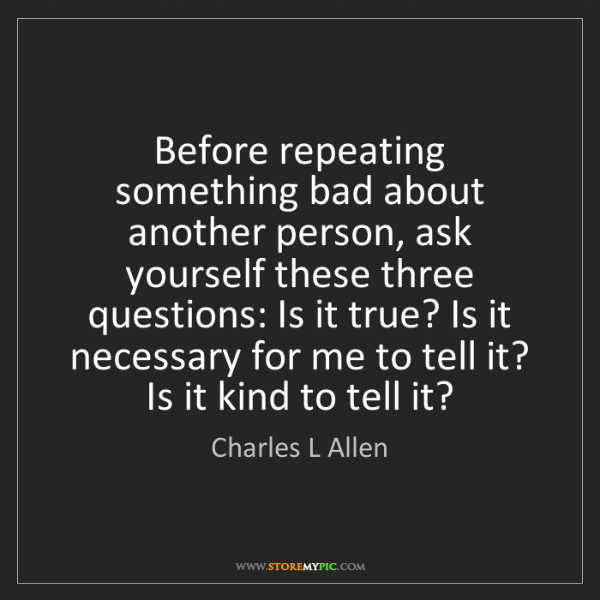 Charles L Allen: Before repeating something bad about another person,...