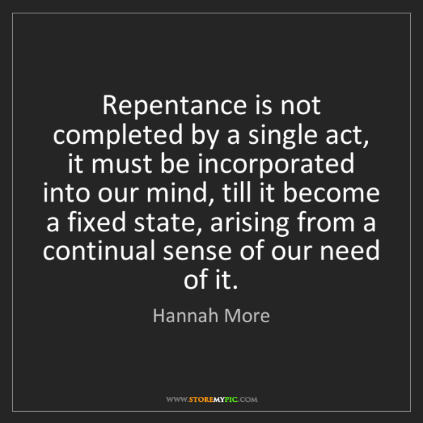 Hannah More: Repentance is not completed by a single act, it must...