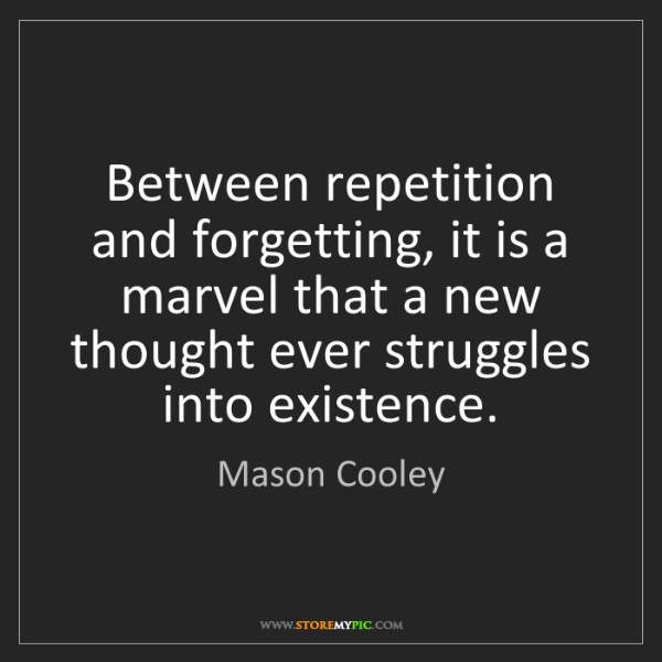 Mason Cooley: Between repetition and forgetting, it is a marvel that...