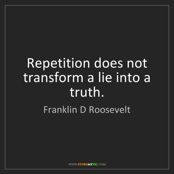 Franklin D Roosevelt: Repetition does not transform a lie into a truth.