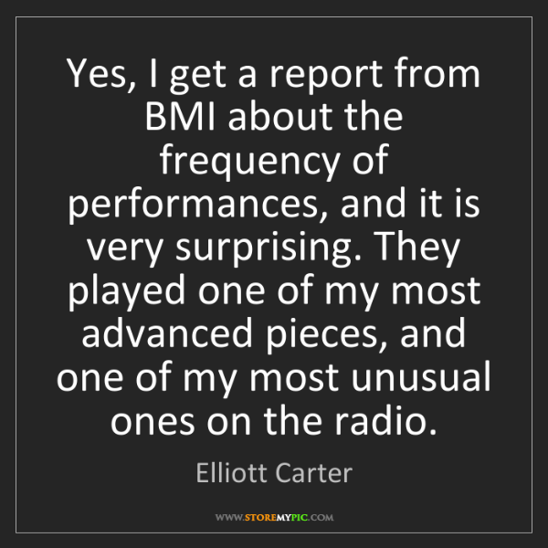 Elliott Carter: Yes, I get a report from BMI about the frequency of performances,...