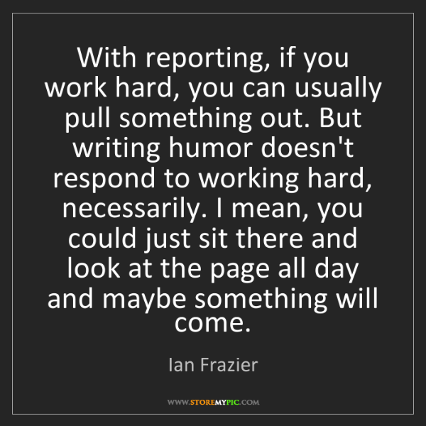 Ian Frazier: With reporting, if you work hard, you can usually pull...